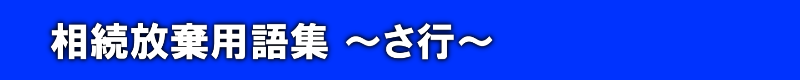相続放棄用語集-~さ行~